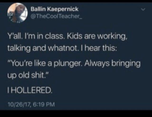 """kaepernick: Ballin Kaepernick  @TheCoolTeacher  Yall. I'm in class. Kids are working,  talking and whatnot. I hear this:  """"You're like a plunger. Always bringing  up old shit.""""  IHOLLERED.  10/26/17, 6:19 PM"""