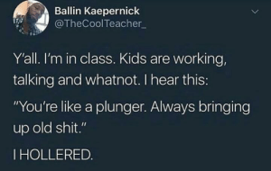 """Sounds like shit: Ballin Kaepernick  @TheCoolTeacher  Y'all. I'm in class. Kids are working,  talking and whatnot. I hear this:  """"You're like a plunger. Always bringing  up old shit.""""  IHOLLERED. Sounds like shit"""