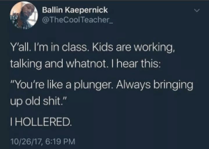"Stolen memes I get credit for pt 3: Ballin Kaepernick  @TheCoolTeacher_  Y'all. I'm in class. Kids are working,  talking and whatnot. I hear this:  ""You're like a plunger. Always bringing  up old shit.""  THOLLERED.  10/26/17, 6:19 PM Stolen memes I get credit for pt 3"