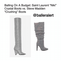 "Definitely, Memes, and Money: Balling On A Budget: Saint Laurent ""Niki""  Crystal Boots vs. Steve Madden  ""Crushing"" Boots  @balleralert Balling On A Budget: Saint Laurent ""Niki"" Crystal Boots vs. Steve Madden ""Crushing"" Boots -blogged by @peachkyss ⠀⠀⠀⠀⠀⠀⠀ ⠀⠀⠀⠀⠀⠀⠀ There are quite a few designer items that many want to add to their wardrobe, but unfortunately the items are way out of their budget. There are many sites or stores that sell designer inspired items with great quality and at an affordable price. You can find inspired pieces from stores like H&M, Zara, ASOS, and Steve Madden. Be sure to also add EGO to your list of favorites! ⠀⠀⠀⠀⠀⠀⠀ ⠀⠀⠀⠀⠀⠀⠀ If you desire to look fashionable, but don't want to spend an arm and a leg, check out today's Balling On A Budget item. ⠀⠀⠀⠀⠀⠀⠀ ⠀⠀⠀⠀⠀⠀⠀ The boots are simply stunning and of course extremely expensive. The boots are available for $10,000. The thigh-high boots feature a pointed tip and covered cone heel. ⠀⠀⠀⠀⠀⠀⠀ ⠀⠀⠀⠀⠀⠀⠀ The Steve Madden inspired boots features a sky-high heel, perfectly pointed toe, and rhinestone-covered surfaces. ⠀⠀⠀⠀⠀⠀⠀ ⠀⠀⠀⠀⠀⠀⠀ I know many of us had our eyes on the Saint Laurent Boots but because they are out of our price range, you can purchase the similar pair for a fraction of the cost. The Steve Madden ""Crushing"" Boots are available for only $299. Definitely a steal that you don't want to miss! You do not have to spend a lot of money to get a celebrity inspired look. You can look just as fabulous as they do on your budget. ⠀⠀⠀⠀⠀⠀⠀ ⠀⠀⠀⠀⠀⠀⠀ Are you feeling today's Balling on a Budget item? ⠀⠀⠀⠀⠀⠀⠀"