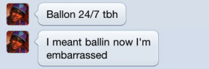 Tbh, Now, and Embarrassed: Ballon 24/7 tbh   l meant ballin now I'm  embarrassed
