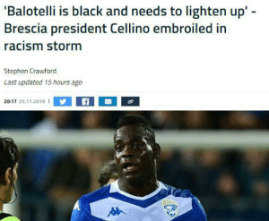 Racism, Stephen, and Black: 'Balotelli is black and needs to lighten up' -  Brescia president Cellino embroiled in  racism storm  Stephen Crawford  Last updated 15 hours ago  20:17 25.11.2019 I  BSEC Is this accidental too or the Italian way of joking?!