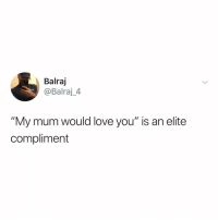 "Love, Relatable, and Via: Balraj  @Balraj_4  ""My mum would love you"" is an elite  compliment show this to your mum asap (via: @balrajsingh.97)"