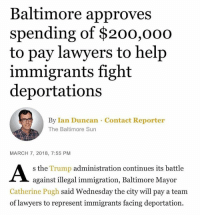 "Bailey Jay, Community, and Memes: Baltimore approves  spending of $200,0o0  to pay lawyers to help  immigrants fight  deportations  By Ian Duncan Contact Reporter  The Baltimore Sun  MARCH 7, 2018, 7:55 PM  s the Trump administration continues its battle  against illegal immigration, Baltimore Mayor  Catherine Pugh said Wednesday the city will pay a team  of lawyers to represent immigrants facing deportation. Yass!! ✊🏿✊🏾 Shout out to Baltimore! 🙌🏽 . ""We're not making a decision as to their status, we're making the decision to be supportive of individuals who live in our city,"" —Baltimore Mayor Catherine Pugh • Via @undocublack • • • You can read the full art on the Baltimore Sun website. DACA Immigration UndocuBlack Immigration Community DACA TPS DED KeepFamiliesTogether undocumented"