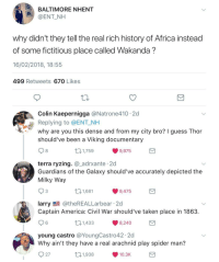 Africa, America, and Blackpeopletwitter: BALTIMORE NHENT  @ENT NH  why didn't they tell the real rich history of Africa instead  of some fictitious place called Wakanda?  16/02/2018, 18:55  499 Retweets 670 Likes  Colin Kaepernigga @Natrone410 . 2d  Replying to @ENT_NH  why are you this dense and from my city bro? I guess Thor  should've been a Viking documentary  8  1,759  9,975  terra ryzing. @_adrxante 2d  Guardians of the Galaxy should've accurately depicted the  Milky Way  be  3  ,1,681  9,475  larry@theREALLarbear 2d  Captain America: Civil War should've taken place in 1863.  6  1,433  8,240  young castro @YoungCastro42. 2d  Why ain't they have a real arachnid play spider man?  27  1,938  10.3K <p>Shame on you Marvel (via /r/BlackPeopleTwitter)</p>