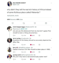 Wakanda shit is this?: BALTIMORE NHENT  @ENT NH  why didn't they tell the real rich history of Africa instead  of some fictitious place called Wakanda?  16/02/2018, 18:55  499 Retweets 670 Likes  Colin Kaepernigga @Natrone410 2d  Replying to @ENT NH  why are you this dense and from my city bro? I guess Thor  should've been a Viking documentary  131,759  9,975  terra ryzing. adrxante 2d  Guardians of the Galaxy should've accurately depicted the  Milky Way  11,681  9,475  larry@theREALLarbear 2d  Captain America: Civil War should've taken place in 1863  6  11,433  8,240  young castro @YoungCastro42.2d  Why ain't they have a real arachnid play spider man?  27  t1,938  10.3K Wakanda shit is this?