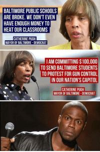 Anaconda, Money, and Protest: BALTIMORE PUBLIC SCHOOLS  ARE BROKE. WE DON'T EVEN  HAVE ENOUGH MONEY TO  HEAT OUR CLASSROOMS  CATHERINE PUGH  MAYOR OF BALTIMORE DEMOCRAT  AM COMMITTING $100,000  TO SEND BALTIMORE STUDENTS  TO PROTEST FOR GUN CONTROL  IN OUR NATION'S CAPITOL  CATHERINE PUGH  MAYOR OF BALTIMORE-DEMOCRAT