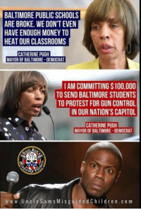 have-enough-money: BALTIMORE PUBLIC SCHOOLS  ARE BROKE. WE DON'T EVEN  HAVE ENOUGH MONEY TO  HEAT OUR CLASSROOMS  CATHERINE PUGH  MAYOR OF BALTIMORE-DEMOCRAT  IAM COMMITTING $100,000  TO SEND BALTIMORE STUDENTS  TO PROTEST FOR GUN CONTROL  IN OUR NATION'S CAPITOL  CATHERINE PUGH  MAYOR OF BALTIMORE-DEMOCRAT  1775  ww w. UncleSams Mis guidedChildren.c o m