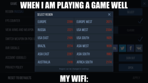 me_irl: BAME WHEN I AM PLAYING A GAME WELL  REGION CRUSSIA)  SELECT  SELECT REGION  FPS COUNTER  2299 EUROPE WEST  EUROPE  2071  2221 USA WEST  VIEW ARMS AND WEAPON RUSSIA  2334  CLASSIC  2105 USA SOUTH  1925  |SWITCH WEAPON ON PICK U USA EAST  2274 ASIA WEST  BRAZIL  1839  OUR SOCIALS  2287 ASIA SOUTH  ASIA EAST  1983  ACCOUNT (GOOGLE)  SIGN OUT  2418 AFRICA SOUTH  AUSTRALIA  2174  PRIVACY POLICY  OPEN  Region can be changed in settings  MY WIFI:  RESET TO DEFAULTS  APPLY me_irl