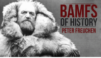 He dealt with a lot of crap.: BAMFS  a OF HISTORY  PETER FREUCHEN He dealt with a lot of crap.