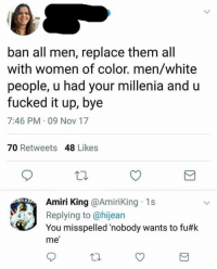 White People, White, and Women: ban all men, replace them all  with women of color. men/white  people, u had your millenia and  fucked it up, bye  7:46 PM 09 Nov 17  70 Retweets 48 Likes  Amiri King @AmiriKing 1s  Replying to @hijean  You misspelled 'nobody wants to fu#k  me