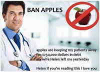 "Love, Memes, and I Love You: BAN APPLES  apples are keeping my patients away  m $250,o0o dollars in debt  y wife Helen left me yesterday  Helen if you're reading this i love you <p>Student loans forever :( via /r/memes <a href=""https://ift.tt/2LFns5w"">https://ift.tt/2LFns5w</a></p>"