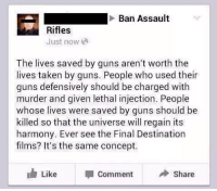 Guns, Taken, and Final Destination: Ban Assault  Rifles  Just now  The lives saved by guns aren't worth the  lives taken by guns. People who used their  guns defensively should be charged with  murder and given lethal injection. People  whose lives were saved by guns should be  killed so that the universe will regain its  harmony. Ever see the Final Destination  films? It's the same concept.  Like Commenhare <p>I&rsquo;m just gonna leave this here&hellip;</p>