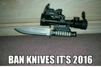 Nothing beats the #CurrentYear argument: BAN KNIVES ITS 2016 Nothing beats the #CurrentYear argument