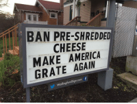 "America, Club, and Tumblr: BAN PRE-SHREDDED  CHEESE  MAKE AMERICA  GRATE AGAIN  WallingfordSign.com f <p><a href=""http://laughoutloud-club.tumblr.com/post/175615742559/donald-approves"" class=""tumblr_blog"">laughoutloud-club</a>:</p>  <blockquote><p>Donald Approves</p></blockquote>"