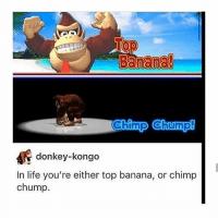 Clique, Donkey, and Funny: Banana!  Chimp Chump!  im  donkey-kongo  In life you're either top banana, or chimp  chump. The storm is quieting down yay hamilton fandom textpost tumblr clean funnymeme textposts mockingjay text jeremyrenner hawkeye avengers tumblrpost meme tumblr bandom patd panicatthedisco brendonurie clean funny funnypost music bands falloutboy clique top twentyonepilots memes joshdun tylerjoseph