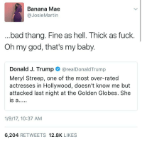 hollywood: Banana Mae  @Josie Martin  bad thang. Fine as hell. Thick as fuck  Oh my god, that's my baby.  Donald J. Trump  @realDonaldTrump  Meryl Streep, one of the most over-rated  actresses in Hollywood, doesn't know me but  attacked last night at the Golden Globes. She  IS a  1/9/17, 10:37 AM  6,204 RETWEETS 12.8K  LIKES