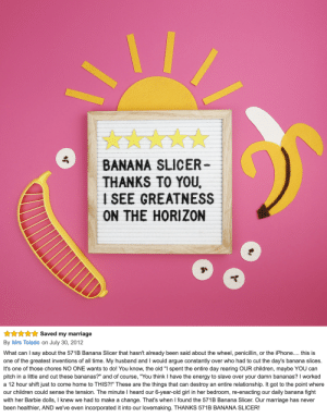 """Arguing, Barbie, and Children: BANANA SLICER  THANKS TO YOU,  I SEE GREATNESS  ON THE HORIZON   xSaved my marriage  By Mrs Toledo on July 30, 2012  What can I say about the 571B Banana Slicer that hasn't already been said about the wheel, penicillin, or the iPhone.... this is  one of the greatest inventions of all time. My husband and I would argue constantly over who had to cut the day's banana slices.  It's one of those chores NO ONE wants to do! You know, the old """"I spent the entire day rearing OUR children, maybe YOU can  pitch in a little and cut these bananas?"""" and of course, """"You think I have the energy to slave over your damn bananas? I worked  a 12 hour shift just to come home to THIS?!"""" These are the things that can destroy an entire relationship. It got to the point where  our children could sense the tension. The minute I heard our 6-year-old girl in her bedroom, re-enacting our daily banana fight  with her Barbie dolls, I knew we had to make a change. That's when I found the 571B Banana Slicer. Our marriage has never  been healthier, AND we've even incorporated it into our lovemaking. THANKS 571B BANANA SLICER! novelty-gift-ideas:The Amazing Hutzler 571Banana Slicer"""