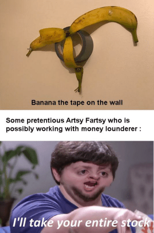 Only $150K: Banana the tape on the wall  Some pretentious Artsy Fartsy who is  possibly working with money lounderer :  I'll take your entire stockI Only $150K