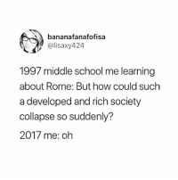 Memes, School, and Rome: bananafanafofisa  @lisaxy424  1997 middle school me learning  about Rome: But how could such  a developed and rich society  collapse so suddenly?  2017 me: oh 😮 Rp @feministwild