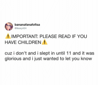 Children, Dank, and Glorious: bananafanafofisa  @lisaxy424  ! IMPORTANT: PLEASE READ IF YOU  HAVE CHILDREN!  cuz i don't and i slept in until 11 and it was  glorious and i just wanted to let you know