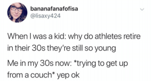 Couch, Why, and Kid: bananafanafofisa  @lisaxy424  When l was a kid: why do athletes retire  in their 30s they're still so young  Me in my 30s now: ying to get up  from a couch* yep ok I get it now.