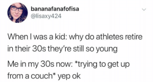 I get it now: bananafanafofisa  @lisaxy424  When l was a kid: why do athletes retire  in their 30s they're still so young  Me in my 30s now: *trying to get up  from a couch* yep ok I get it now