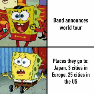 Be Like, Dank, and Europe: Band announces  world tour  Places they go to:  Japan, 3 cities in  Europe, 25 cities in  the US  ele Bands be like: other countries? Yea maybe in 30 years