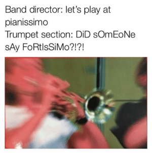 Time, Band, and Play: Band director: let's play at  pianissimo  Trumpet section: DiD sOmEoNe  SAy FoRtlsSiMo?!?! Every time