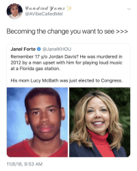 Crying, Music, and Florida: Bandied Yems  @AVibeCalledMel  Becoming the change you want to see >>>  Janel Forte @JanelKHOU  Remember 17 y/o Jordan Davis? He was murdered in  2012 by a man upset with him for playing loud music  at a Florida gas station.  His mom Lucy McBath was just elected to Congress.  11/8/18, 9:53 AM Crying tears of joy 😭🙌🏾