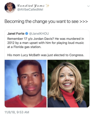 awesomacious:  Good man: Bandied Yems  @AVibeCalledMel  Becoming the change you want to see >>>  Janel Forte @JanelKHOU  Remember 17 y/o Jordan Davis? He was murdered in  2012 by a man upset with him for playing loud music  at a Florida gas station.  His mom Lucy McBath was just elected to Congress.  11/8/18, 9:53 AM awesomacious:  Good man
