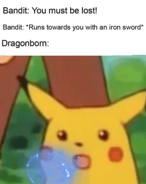 Lost, Sword, and Iron: Bandit: You must be lost!  Bandit: *Runs towards you with an iron sword*  Dragonborn: Silly bandit