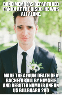 Panic at the Disco: BANDMEMBERSDEPARTURED  PANIC  AT THE DISCO HE WAS  ALL ALONE  MADE THE ALBUM DEATH OF A  BACHELORALL BY HIMSELF  AND DEBUTED NUMBER ONE ON  USS BILLBOARD 200  MEMEFUL COM