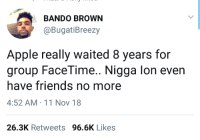 Apple why do you gotta play games with me like this!??: BANDO BROWN  @BugatiBreezy  Apple really waited 8 years for  group FaceTime.. Nigga lon even  have friends no more  4:52 AM 11 Nov 18  26.3K Retweets 96.6K Likes Apple why do you gotta play games with me like this!??