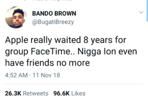 Apple why do you gotta play games with me like this!?? by theabdi MORE MEMES: BANDO BROWN  @BugatiBreezy  Apple really waited 8 years for  group FaceTime.. Nigga lon even  have friends no more  4:52 AM 11 Nov 18  26.3K Retweets 96.6K Likes Apple why do you gotta play games with me like this!?? by theabdi MORE MEMES