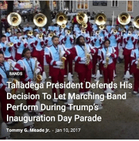 BANDS  Talladega President Defends His  Decision To Let Marching Band  Perform During Trump's  Inauguration Day Parade  Tommy G. Meade Jr. Jan 10, 2017 Smh.. 🤦🏿♂️.. why they going put them kids in harms way like that? Going to send a marching band from an all black university, to the largest klan rally in history... you nigah a crazy!!!!!!
