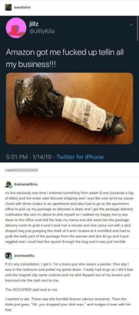 "i havent laughed this hard in a month via /r/memes http://bit.ly/2DXBsD0: bandtshirt  jillz  @JillyKila  Amazon got me fucked up tellin all  my business!!!  5:01 PM.1/14/19 Twitter for iPhone  LMAO00000000  theblackd4hlia  no but seriously one time i ordered something from adam & eve (surprise a big  ol dildo) and the order said discreet shipping and i was like cool ya know cause  i lived with three dudes in an apartment and also had to go to the apartment  office to pick up my package so discreet is dope and i got the package delivery  notification like sick im about to dick myself so i walked my happy horny ass  down to the office and told the lady my name and she went into the package  delivery room to grab it and it took her a minute and she came out with a dick  shaped bag just grasping the shaft of it and i looked at it mortified and had to  grab the balls part of the package from the woman and she let go and it just  wiggled and i could feel the squish through the bag and it was just horrible  anonbuddha  If it's any consolation, I get it. I'm a trans guy who wears a packer. One day I  was in the restroom and pulled my pants down. I realy had to go so l did it fast  and the magnet clip came undone and my dick flopped out of my boxers and  bounced into the stall next to me  The OCCUPIED stall next to me.  I wanted to die. There was this horrible forever silence moments. Then the  dude just goes, Uh, you dropped your dick man,"" and nudges it over with his  foot i havent laughed this hard in a month via /r/memes http://bit.ly/2DXBsD0"