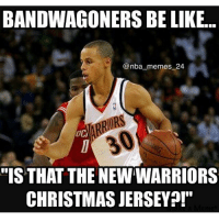 "BANDWAGONERS BE LIKE...  @nba memes 24  ""IS THAT THE NEWWARRIORS  CHRISTMAS JERSEY Tag a bandwagoner👇👇 😂😂😂😂"