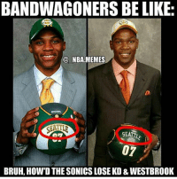 Be Like, Bruh, and Memes: BANDWAGONERS BE LIKE  @ NBA MEMES  SEATT  07  BRUH, HOW'D THE SONICS LOSE KD & WESTBROOK Which team has the most bandwagoners? Comment below👇 (via @_nba.memes)