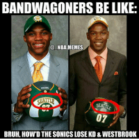 Haha true 😂😂 Bandwagoners (whether they're for GS or OKC) might not know that both that both Westbrook & KD were drafted by the Supersonics (before the team relocated to OKC) 👀 If you had to pick one of these 2 players to build a team around right now, which would you pick?? Comment your thoughts below 👌🙌 Double tap and tag some friends below! 👍⬇: BANDWAGONERS BE LIKE  @ NBA MEMES  SEATT  BRUH, HOW'D THE SONICS LOSE KD & WESTBROOK Haha true 😂😂 Bandwagoners (whether they're for GS or OKC) might not know that both that both Westbrook & KD were drafted by the Supersonics (before the team relocated to OKC) 👀 If you had to pick one of these 2 players to build a team around right now, which would you pick?? Comment your thoughts below 👌🙌 Double tap and tag some friends below! 👍⬇
