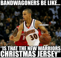 """Be Like, Christmas, and Nba: BANDWAGONERS BE LIKE...  ONBAMEMES  20  """"IS THAT THE NEW WARRIORS  CHRISTMAS JERSEY"""" Warriors Nation be like... """"What are those?!"""""""
