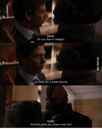 Bane: BANE:  Do you feel in charge?  I've paid you a small fortune.  BANE:  And this gives you power over me?