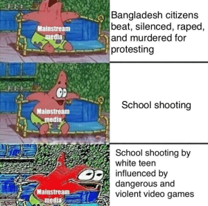 mainstream media be like: Bangladesh citizens  beat, silenced, raped,  and murdered for  protesting  Mainstream  media  School shooting  Mainstream  medi  School shooting by  white teen  influenced by  dangerous and  violent video games  Mainstream-er) mainstream media be like