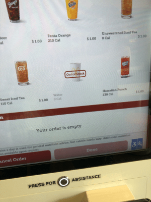 McDonald's is out of water but not their sodas?: Bangs  fanta  Beer  al  Fanta Orange  Unsweetened Iced Tea  $1.00  210 Cal  $1.00  0 Cal  $1.00  Swoct  tea  HAWAWA  PUNCH  Out of Stock  Sweet Iced Tea  110 Cal  Water  O Cal  Hawaiian Punch  $1.00  $1.00  230 Cal  Your order is empty  ion advice, but calorie needs vary. Additional nutrition  ries a day is used for general nut  on available upon request.  Done  ancel Order  ASSISTANCE  PRESS FOR McDonald's is out of water but not their sodas?