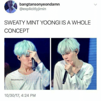 Mint, Concept, and Sweaty: bangtansonyeondamn  @explicitlyjimin  SWEATY MINT YOONGI IS A WHOLE  CONCEPT  @explicitlyimin  10/30/17, 4:24 PM YAS