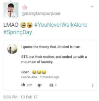 I don't know wether to laugh or cry -jeonbiakku  ~cr:owner: @bangtanspurpose  LMAO  HYouNeverWalkAlone  #Spring Day  I guess the theory that Jin died is true.  BTS lost their mother, and ended up with a  mountain of laundry.  Gosh  Sophia Alba 2minutes ago  222  401 2  9:36 PM 13 Feb 17 I don't know wether to laugh or cry -jeonbiakku  ~cr:owner