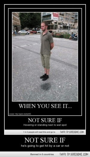Not Sure Ifhttp://omg-humor.tumblr.com: BANI  www.jetm  LI  WHEN YOU SEE IT...  answer. http://spartz meidiatZ5  NOT SURE IF  Hovering or standing next to wet spot  TASTE OF AWESOME.COM  1 in 3 people will read this and go to  NOT SURE IF  he's going to get hit by a car or not  TASTE OF AWESOME.COM  Banned in 0 countries Not Sure Ifhttp://omg-humor.tumblr.com