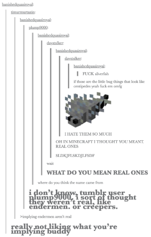 Minecraft, Yeah, and Fuck: banishedquasiroyal:  timurmurtazin:  banishedquasiroyal:  plump9000  banishedquasiroyal:  daystxlker:  banishedquasiroyal:  daystxlker:  banishedquasiroyal:  FUCK silverfish  if those are the little bug things that look like  centipedes yeah fuck em omfg  I HATE THEM SO MUCH  OH IN MINECRAFT I THOUGHT YOU MEANT  REAL ONES  SLDKJFLSKDJLFSDF  wait  WHAT DO YOU MEAN REAL ONES  where do you think the name came from  i don't knowtumblr user  1 so  eren'tre  endermen. or creepers.  implying endermen aren't real  re  implying bu  no  what voure Silverfish