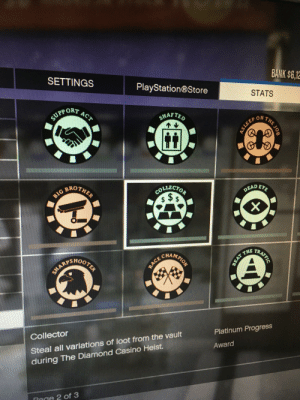 More targets than just cash.: BANK $6,12  SETTINGS  PlayStation®Store  STATS  ACT  SUPPORT  SHAFTED  BROTHER  DEAD EYE  COLLECTOR  $ $  TRAFFIC  CHAMPION  10OTER  BEAT THE  SHARP  Platinum Progress  Collector  Award  Steal all variations of loot from the vault  during The Diamond Casino Heist.  Dage 2 of 3  BIG  AS LEEP  SHE JOB  RACE More targets than just cash.