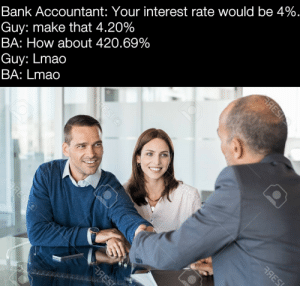 Lmao, Bank, and Nice: Bank Accountant: Your interest rate would be 4%.  Guy: make that 4.20%  BA: How about 420.69%  Guy: Lmao  BA: Lmao  АЯESI  ЯES  ORESIO  RESO  аЯESС nice? nice
